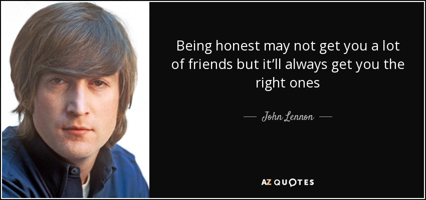 Being honest may not get you a lot of friends but it'll always get you the right ones - John Lennon