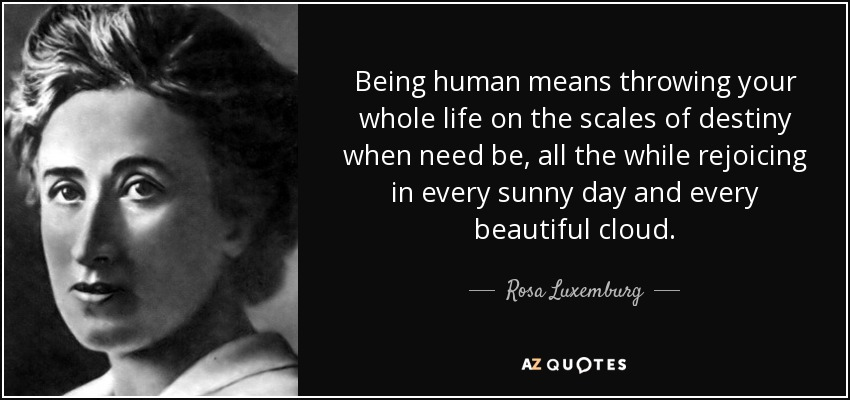 Being human means throwing your whole life on the scales of destiny when need be, all the while rejoicing in every sunny day and every beautiful cloud. - Rosa Luxemburg