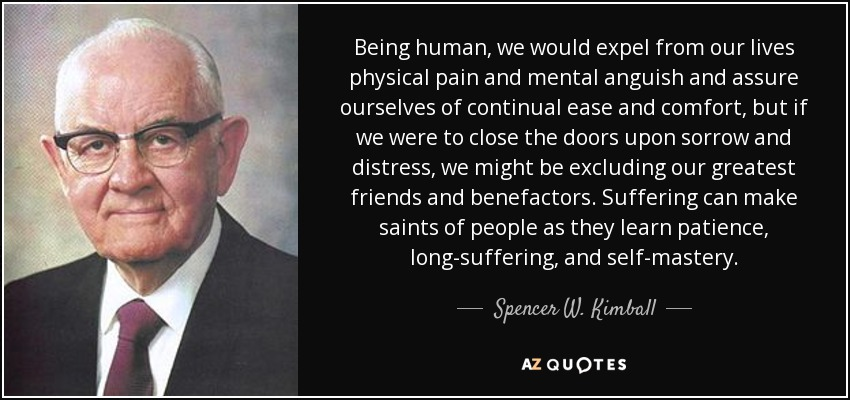 Being human, we would expel from our lives physical pain and mental anguish and assure ourselves of continual ease and comfort, but if we were to close the doors upon sorrow and distress, we might be excluding our greatest friends and benefactors. Suffering can make saints of people as they learn patience, long-suffering, and self-mastery. - Spencer W. Kimball