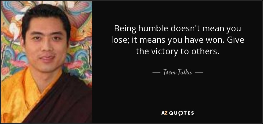 Being humble doesn't mean you lose; it means you have won. Give the victory to others. - Tsem Tulku