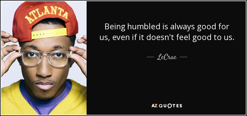 Being humbled is always good for us, even if it doesn't feel good to us. - LeCrae