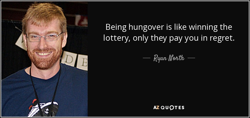 Being hungover is like winning the lottery, only they pay you in regret. - Ryan North