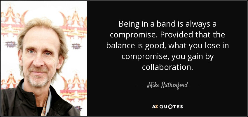 Being in a band is always a compromise. Provided that the balance is good, what you lose in compromise, you gain by collaboration. - Mike Rutherford