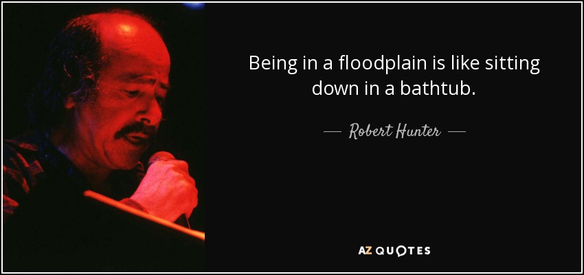 Robert Hunter quote: Being in a floodplain is like sitting ...