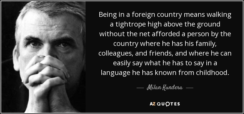 Being in a foreign country means walking a tightrope high above the ground without the net afforded a person by the country where he has his family, colleagues, and friends, and where he can easily say what he has to say in a language he has known from childhood. - Milan Kundera