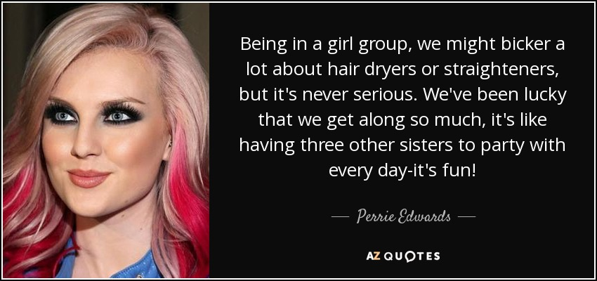 Being in a girl group, we might bicker a lot about hair dryers or straighteners, but it's never serious. We've been lucky that we get along so much, it's like having three other sisters to party with every day-it's fun! - Perrie Edwards
