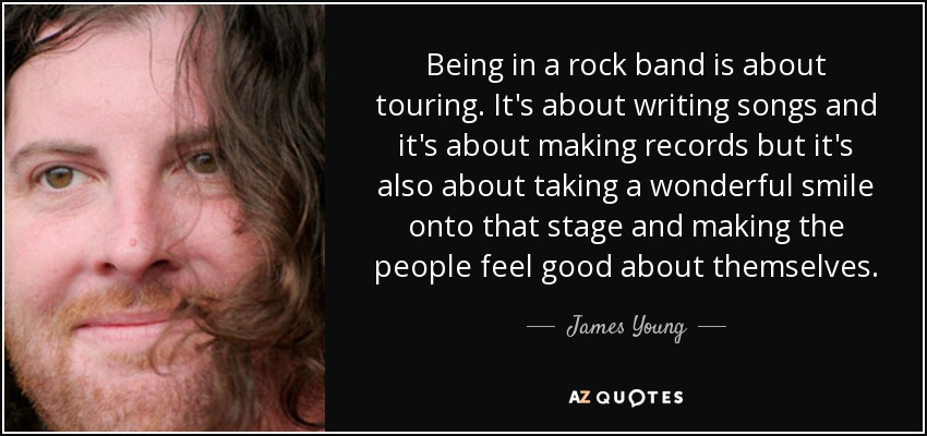 Being in a rock band is about touring. It's about writing songs and it's about making records but it's also about taking a wonderful smile onto that stage and making the people feel good about themselves. - James Young