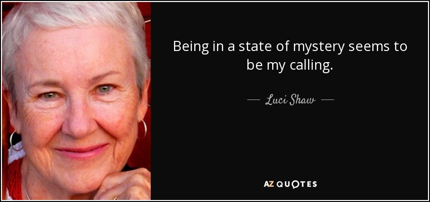 Being in a state of mystery seems to be my calling. - Luci Shaw