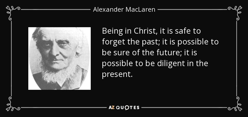 Being in Christ, it is safe to forget the past; it is possible to be sure of the future; it is possible to be diligent in the present. - Alexander MacLaren