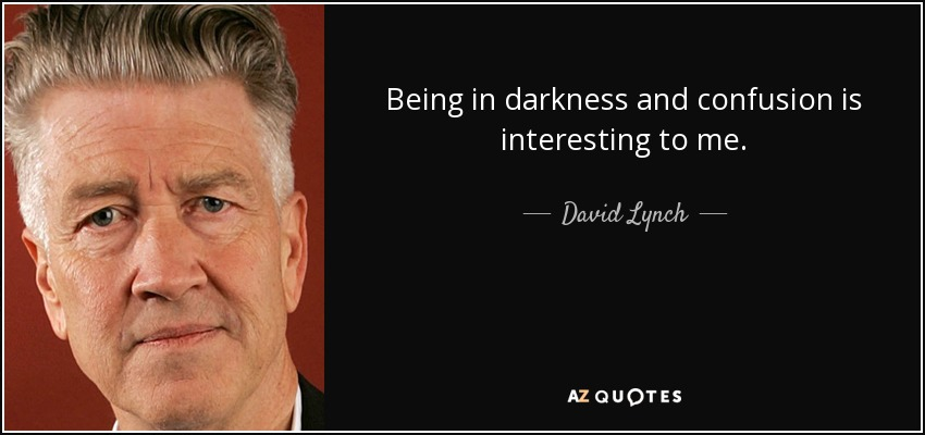 Being in darkness and confusion is interesting to me. - David Lynch