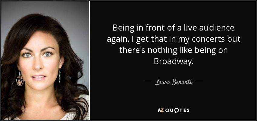 Being in front of a live audience again. I get that in my concerts but there's nothing like being on Broadway. - Laura Benanti