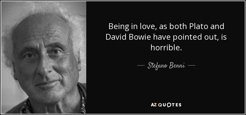 Being in love, as both Plato and David Bowie have pointed out, is horrible. - Stefano Benni
