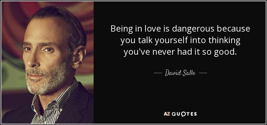 Being in love is dangerous because you talk yourself into thinking you've never had it so good. - David Salle