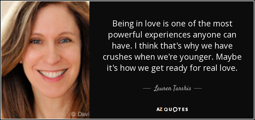 Being in love is one of the most powerful experiences anyone can have. I think that's why we have crushes when we're younger. Maybe it's how we get ready for real love. - Lauren Tarshis