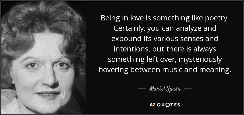 Being in love is something like poetry. Certainly, you can analyze and expound its various senses and intentions, but there is always something left over, mysteriously hovering between music and meaning. - Muriel Spark