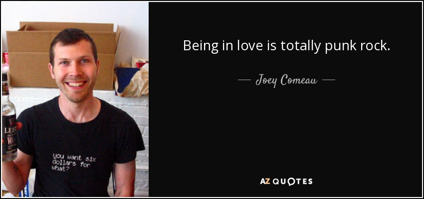 Being in love is totally punk rock. - Joey Comeau