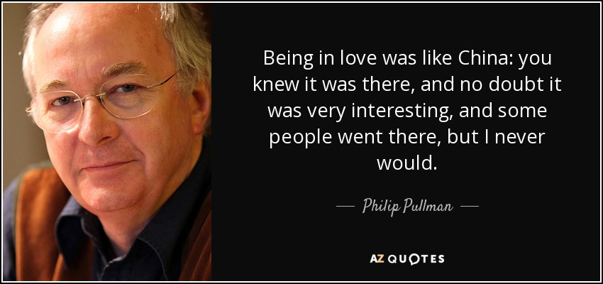 Being in love was like China: you knew it was there, and no doubt it was very interesting, and some people went there, but I never would. I'd spend all my life without ever going to China, but it wouldn't matter, because there was all the rest of the world to visit. - Philip Pullman