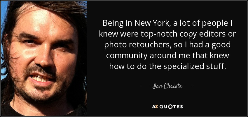 Being in New York, a lot of people I knew were top-notch copy editors or photo retouchers, so I had a good community around me that knew how to do the specialized stuff. - Ian Christe