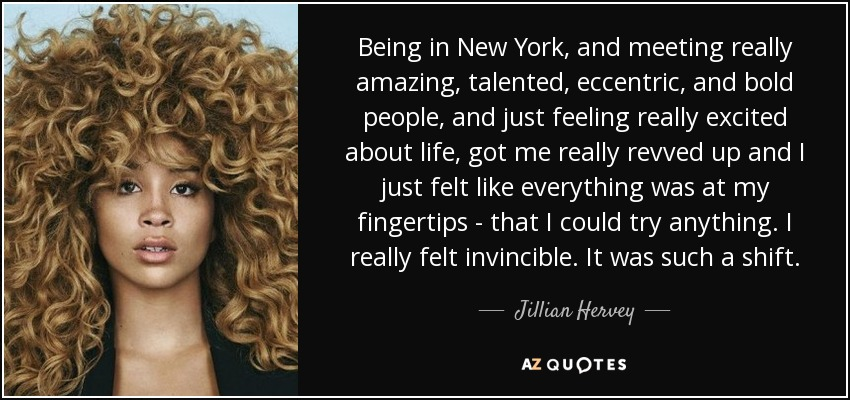 Being in New York, and meeting really amazing, talented, eccentric, and bold people, and just feeling really excited about life, got me really revved up and I just felt like everything was at my fingertips - that I could try anything. I really felt invincible. It was such a shift. - Jillian Hervey