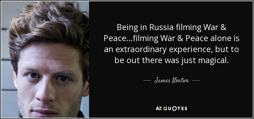 Being in Russia filming War & Peace...filming War & Peace alone is an extraordinary experience, but to be out there was just magical. - James Norton