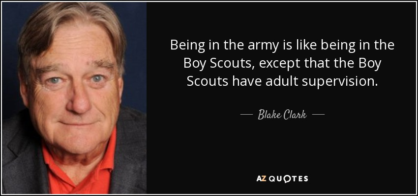 Being in the army is like being in the Boy Scouts, except that the Boy Scouts have adult supervision. - Blake Clark