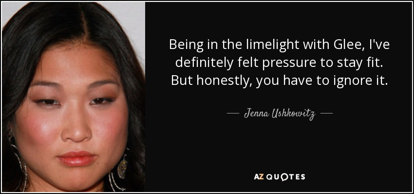 Being in the limelight with 'Glee,' I've definitely felt pressure to stay fit. But honestly, you have to ignore it. - Jenna Ushkowitz