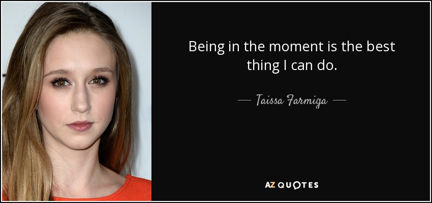 Being in the moment is the best thing I can do. - Taissa Farmiga