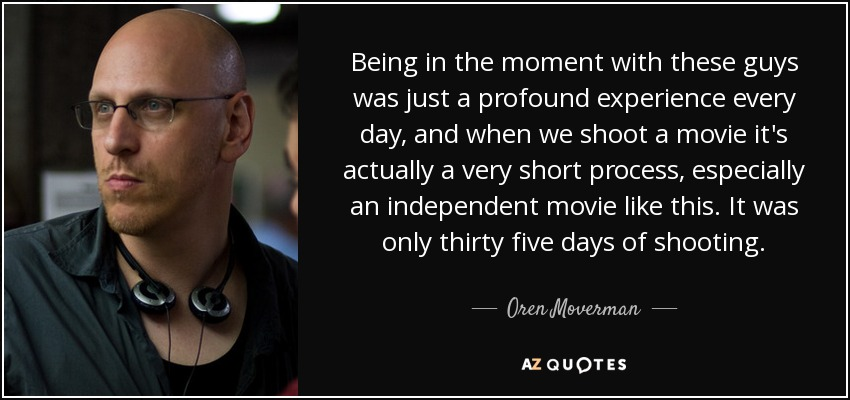 Being in the moment with these guys was just a profound experience every day, and when we shoot a movie it's actually a very short process, especially an independent movie like this. It was only thirty five days of shooting. - Oren Moverman