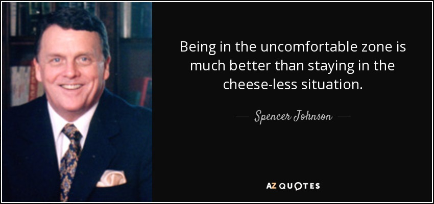 Being in the uncomfortable zone is much better than staying in the cheese-less situation . - Spencer Johnson