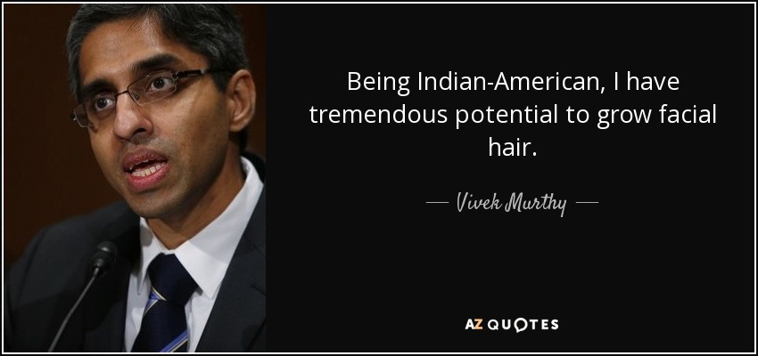 Being Indian-American, I have tremendous potential to grow facial hair. - Vivek Murthy