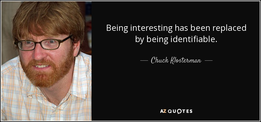 Being interesting has been replaced by being identifiable. - Chuck Klosterman