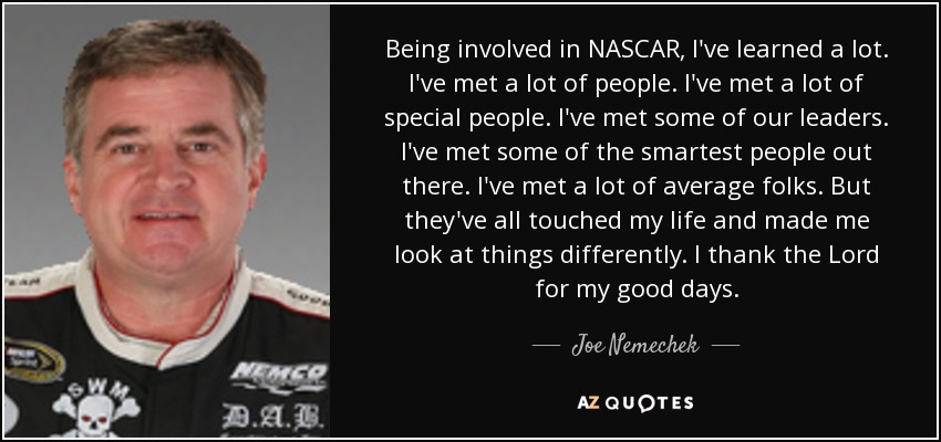 Being involved in NASCAR, I've learned a lot. I've met a lot of people. I've met a lot of special people. I've met some of our leaders. I've met some of the smartest people out there. I've met a lot of average folks. But they've all touched my life and made me look at things differently. I thank the Lord for my good days. - Joe Nemechek