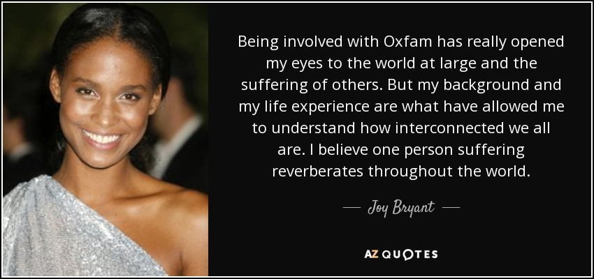 Being involved with Oxfam has really opened my eyes to the world at large and the suffering of others. But my background and my life experience are what have allowed me to understand how interconnected we all are. I believe one person suffering reverberates throughout the world. - Joy Bryant