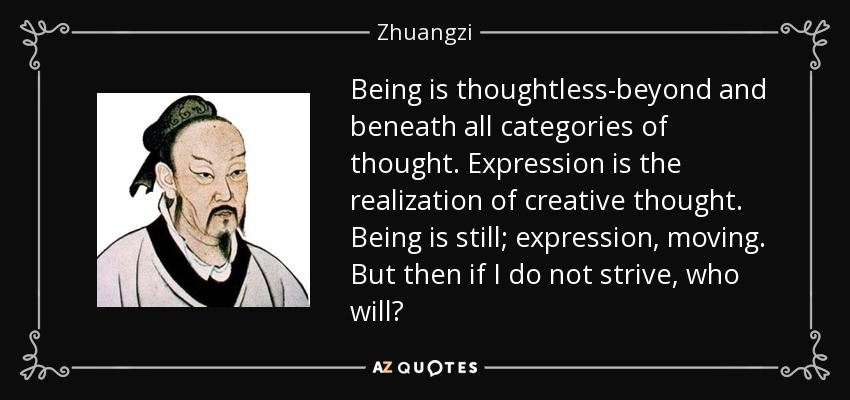 Being is thoughtless-beyond and beneath all categories of thought. Expression is the realization of creative thought. Being is still; expression, moving. But then if I do not strive, who will? - Zhuangzi