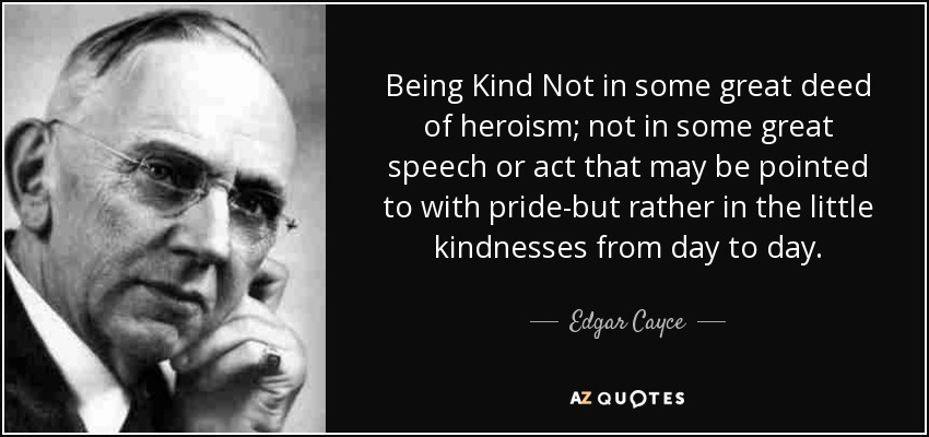 Being Kind Not in some great deed of heroism; not in some great speech or act that may be pointed to with pride-but rather in the little kindnesses from day to day. - Edgar Cayce