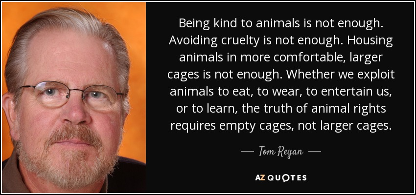 Tom Regan Quote Being Kind To Animals Is Not Enough Avoiding