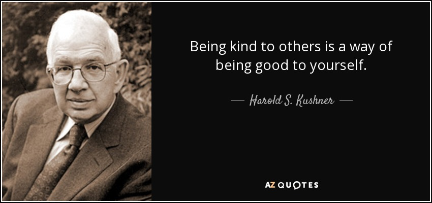 Being kind to others is a way of being good to yourself. - Harold S. Kushner