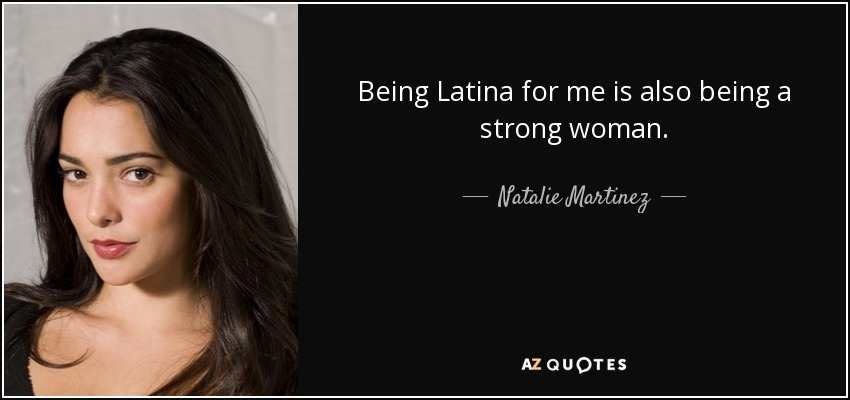 Being Latina for me is also being a strong woman. - Natalie Martinez
