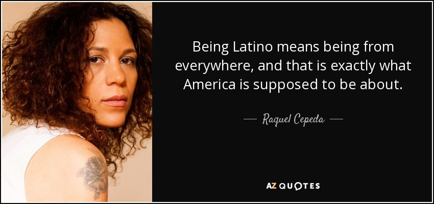 Being Latino means being from everywhere, and that is exactly what America is supposed to be about. - Raquel Cepeda