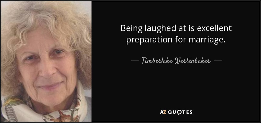 Being laughed at is excellent preparation for marriage. - Timberlake Wertenbaker