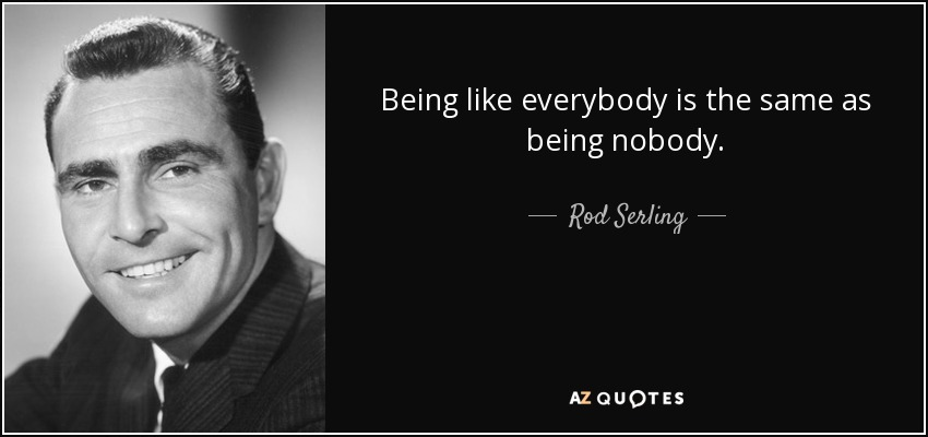 Rod Serling Quote Being Like Everybody Is The Same As Being Nobody