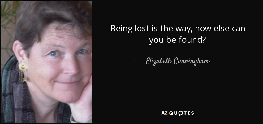 Being lost is the way, how else can you be found? - Elizabeth Cunningham
