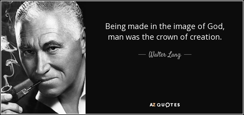 Being made in the image of God, man was the crown of creation. - Walter Lang