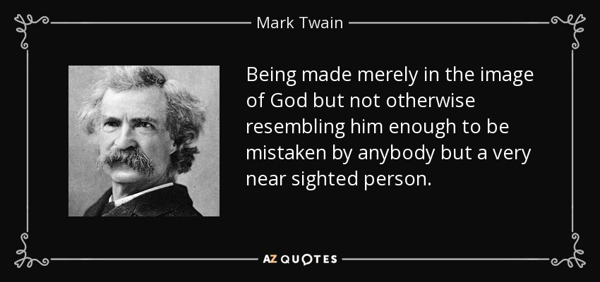 Being made merely in the image of God but not otherwise resembling him enough to be mistaken by anybody but a very near sighted person. - Mark Twain
