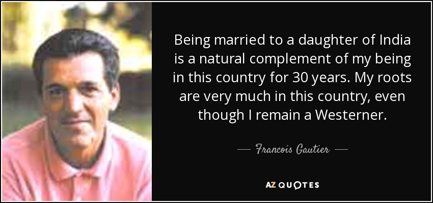 Being married to a daughter of India is a natural complement of my being in this country for 30 years. My roots are very much in this country, even though I remain a Westerner. - Francois Gautier