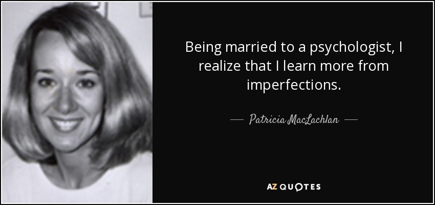 Being married to a psychologist, I realize that I learn more from imperfections. - Patricia MacLachlan