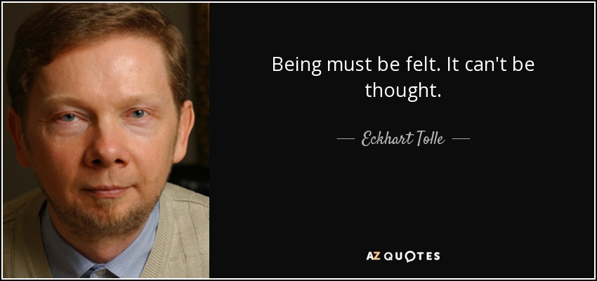 Being must be felt. It can't be thought. - Eckhart Tolle