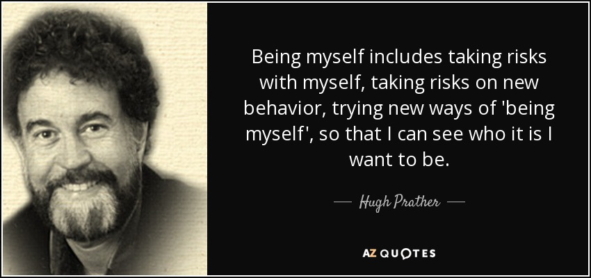 Being myself includes taking risks with myself, taking risks on new behavior, trying new ways of 'being myself', so that I can see who it is I want to be. - Hugh Prather