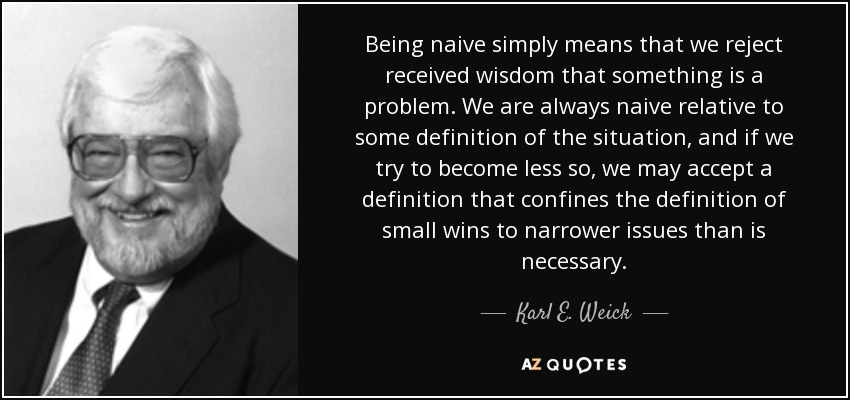 Karl E. Weick quote: Being naive simply means that we reject ...