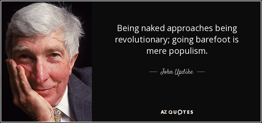 Being naked approaches being revolutionary; going barefoot is mere populism. - John Updike